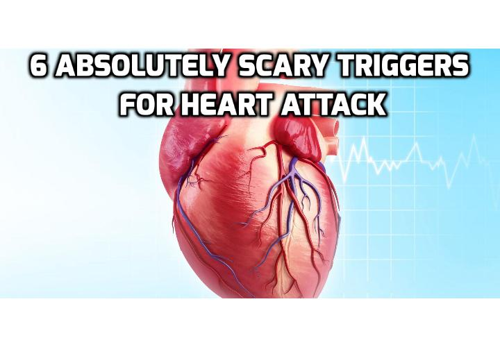 6 Absolutely Scary Triggers for Heart Attack - It is very important to know what can be the triggers for heart attack so that more deaths can be prevented. This is because heart attack is the number one cause of death in almost every country of the Western world.