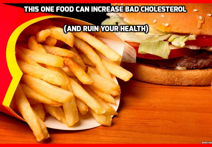 What Food Can Really Increase Bad Cholesterol Easily? According to a new study from University of London, one type of food can singlehandedly run increase bad cholesterol level through the roof. And this is exactly the type of food that's becoming more and more popular. In fact, you should avoid eating this type of food more than once per week.