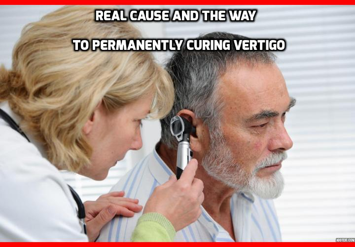 "What is the Best Way to Permanently Curing Vertigo? Real Cause and the Way to Permanently Curing Vertigo ""Discovered"" in a New Study - Scientists at the University of Colorado, School of Medicine have just formulated a reliable theory, based on extensive tests, that explains all aspects of vertigo. The bad news: untreated, vertigo can become lethal. The good news: based on their theory, vertigo can be completely cured permanently. And it's actually quite easy to do."