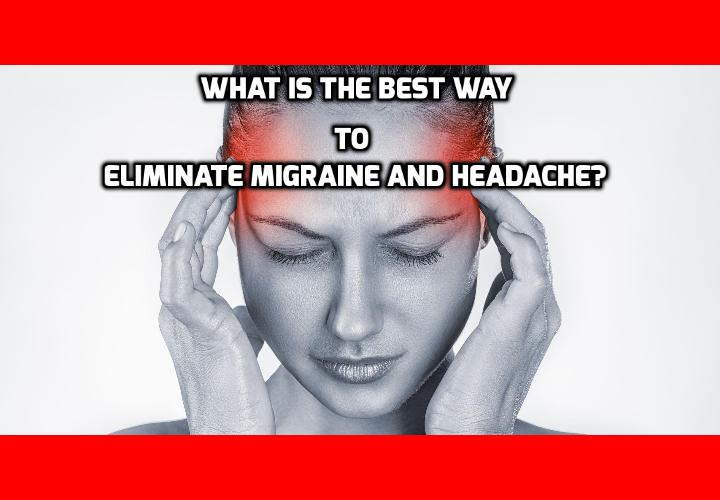 What is the Best Way to Eliminate Migraine and Headache?  Recent studies have disclosed food types that cause migraine and headache. But there are also foods that soothe, or even prevent, migraine and other headaches permanently. In today's post, I'm going to tell you about seven powerful types of food that can eliminate migraine and headache. Read on here to find out more.