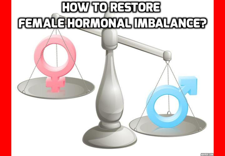 What is the Best Way to Restore Female Hormonal Imbalance? Living in the modern world can wreak havoc on women's hormones. Stress, lack of sleep, environmental toxins, poor diet, infections, inflammation, as well as under and over exercising can lead to hormonal imbalances in women. Hormonal imbalance in women happens when abnormalities occur in the secretion of estrogen, progesterone and as well as androgens. Read on to find out how to restore female hormonal imbalance.