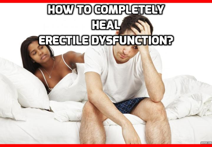 What is the Best Way to Completely Heal Erectile Dysfunction? Why This Side Effect Could Completely Heal Erectile Dysfunction? If you're a man who suffers from ED in addition to having high blood pressure, high cholesterol or any other cardiovascular diseases, a new study reveals some promising results.