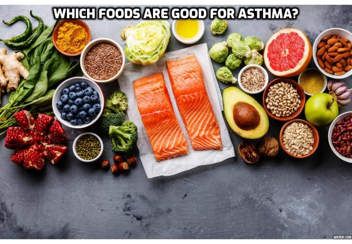Asthma Diet – Which Foods Are Good for Asthma? Asthma Diet - Nutrition plays a great role in the proper development and function of the human body. Thus, it is normal that a healthy diet, rich in vitamins and minerals should positively affect the body, while a diet based on saturated fats and products containing sugar will have a negative impact on the body. This happens both in case of the healthy persons and that of people suffering from different conditions and ailments such as asthma.