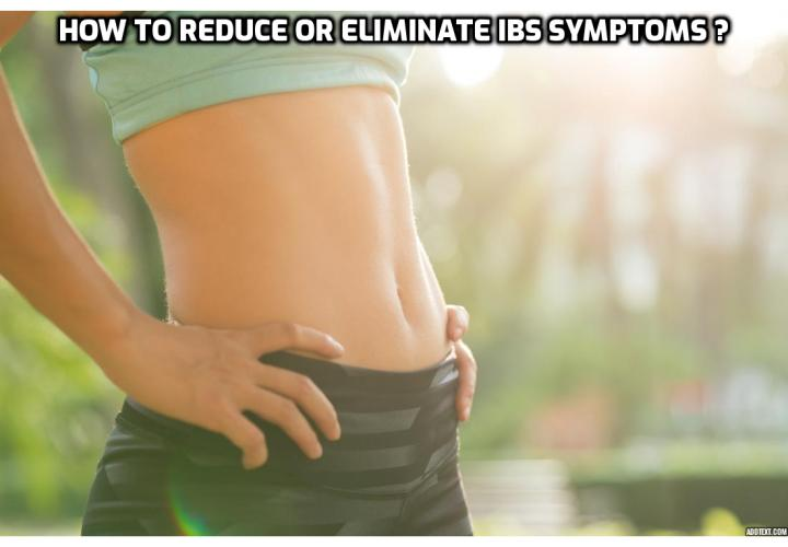 What is the Best Way for Reducing or Eliminating IBS Symptoms? One way to begin dealing with suspected IBS is to begin changing the diet to see if the symptoms ease. Read on here to learn how you can improve your health by reducing or eliminating IBS symptoms.