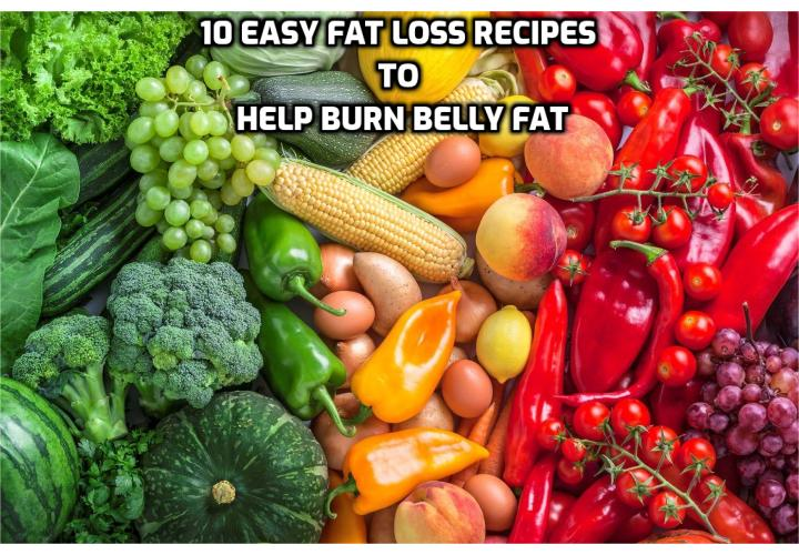Revealing Here the 10 Easy Fat Loss Recipes to Help Burn Belly Fat - Easy Fat Loss – What foods help burn belly fat? How can I lose my belly fat in 3 days? How do I flatten my tummy? How to burn fat fast at home? How to reduce body fat for women?