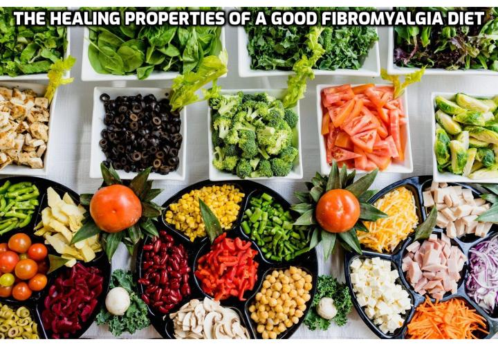 The Healing Properties of a Good Fibromyalgia Diet - A good fibromyalgia diet can be a very effective way of overcoming the symptoms of the disorder, normalizing and stimulating the activity of the body. Here are some basic tips in establishing a good, effective fibromyalgia diet.