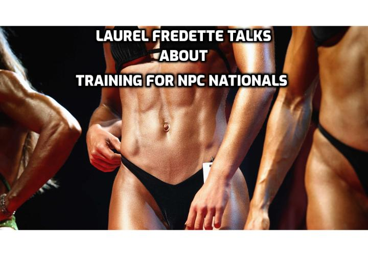 Training for NPC Nationals - Laurel Fredette, a fitness coach talks about how she trains for  NPC Nationals Bodybuilding Championships; her meal plan and training schedule; why she go vegan; her favorite exercises.