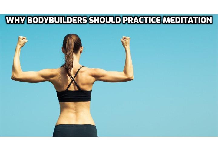MEDITATION FOR BODYBUILDING - WHY BODYBUILDERS SHOULD PRACTICE MEDITATION; Meditation benefits for bodybuilders; What does meditation have to do with vegetarian bodybuilding?