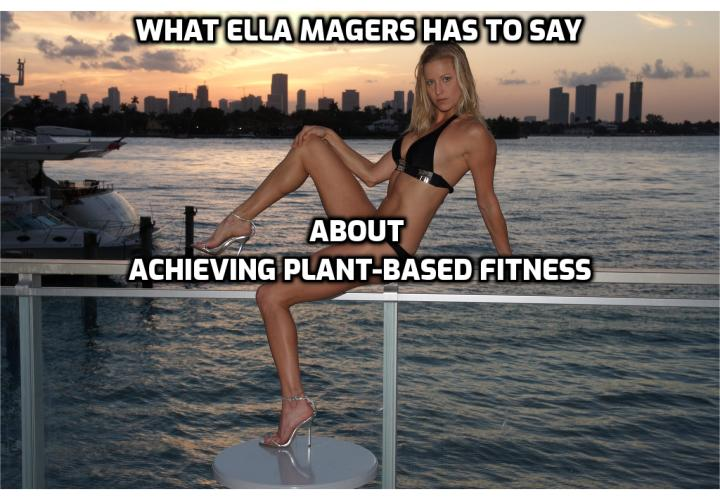 What Ella Magers has to say about achieving plant-based fitness. Ella Magers shared with us about the path that led you to plant-based fitness and the decision to compete in your first bodybuilding competition and her advice to those who are struggling with the decision to try going plant-based