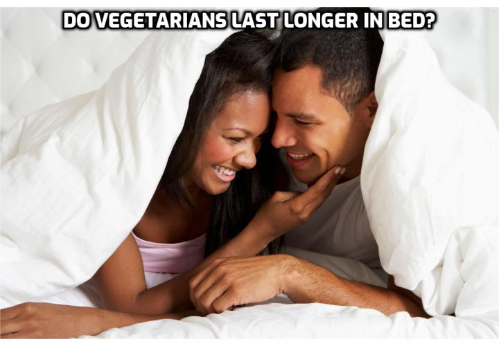 NUTRITION AND SEXUAL PERFORMANCE – There's not much evidence to directly link a vegetarian/vegan diet to being better in bed. Vegans and vegetarians tend to have better heart health and therefore sexual health, not only from avoiding meat and dairy (processed as we do here in the US), but, more significantly by consuming more fruits and vegetables high in vitamins and antioxidants.