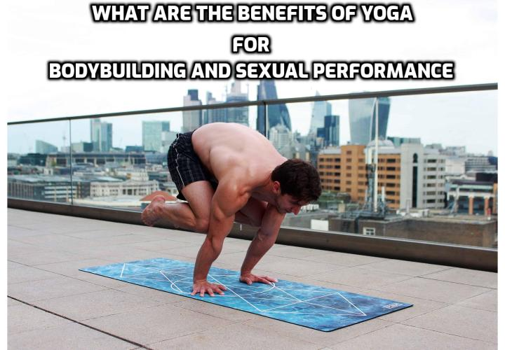 "What are the Benefits of Yoga for Bodybuilding and Sexual Performance? When most bodybuilders think of yoga, they visualize a yogi performing impossible pretzel-like acrobatics. Others see yoga as those easy stretches their grandma does because she's too frail for a ""real workout."" But as a modern bodybuilder living a holistic lifestyle, you should be visualizing yoga as the key to unlocking your highest potential in the gym and in the bedroom."