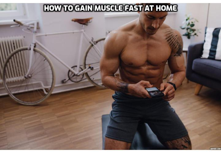 "I've recently come across the most controversial and innovative way to gain muscle fast at home that I've seen to date. It goes against almost everything I've been taught my entire life about strength training. To be clear, it demonstrates that rapid increases in both strength and muscular mass could be produced without the use of ""growth"" drugs or supplements, and no ""new-and-improved"" diet plan."